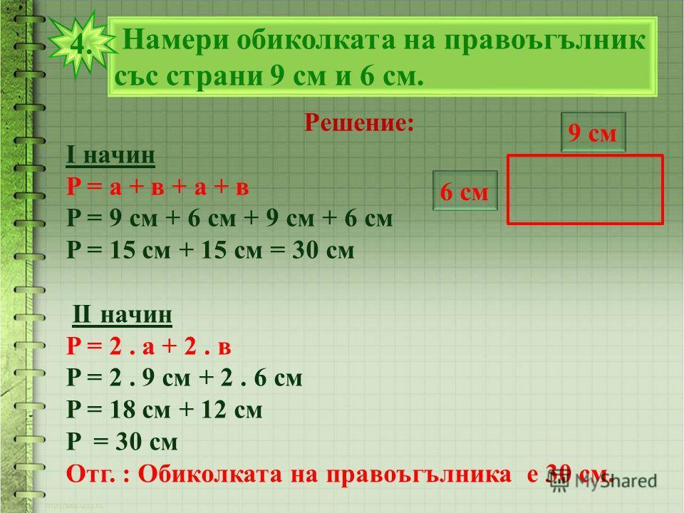 Намери обиколката на правоъгълник със страни 9 см и 6 см. 4. Решение: I начин P = а + в + а + в P = 9 см + 6 см + 9 см + 6 см P = 15 см + 15 см = 30 см II начин P = 2. а + 2. в P = 2. 9 см + 2. 6 см P = 18 см + 12 см P = 30 см Отг. : Обиколката на пр