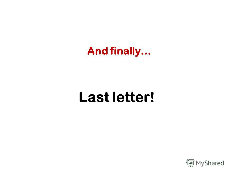 Last letter! And finally…