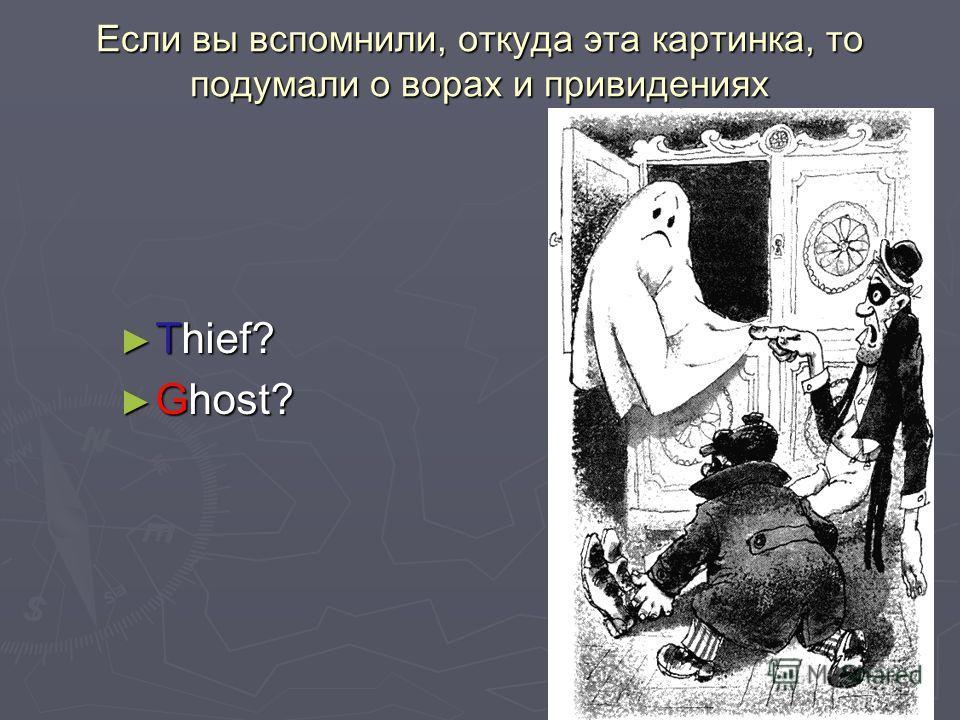 Если вы вспомнили, откуда эта картинка, то подумали о ворах и привидениях Thief? Thief? Ghost? Ghost?