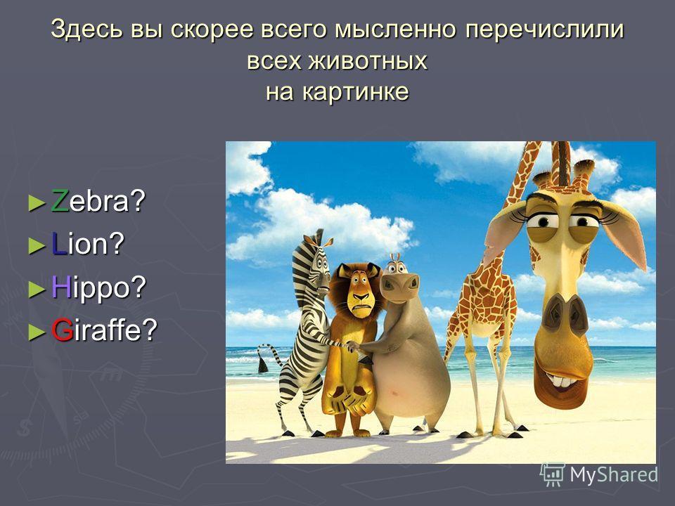 Здесь вы скорее всего мысленно перечислили всех животных на картинке Zebra? Zebra? Lion? Lion? Hippo? Hippo? Giraffe? Giraffe?