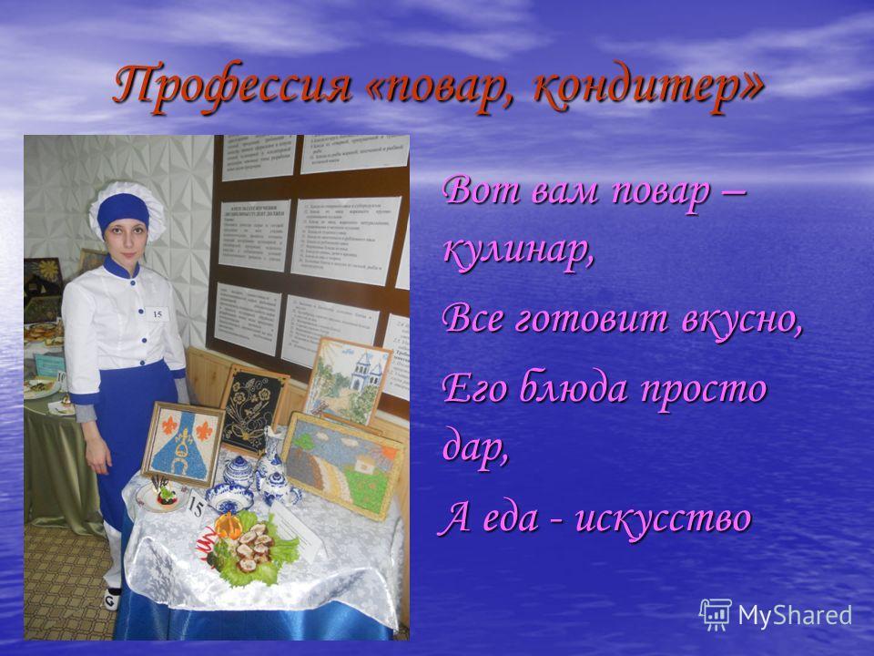 Профессия «повар, кондитер » Вот вам повар – кулинар, Все готовит вкусно, Его блюда просто дар, А еда - искусство