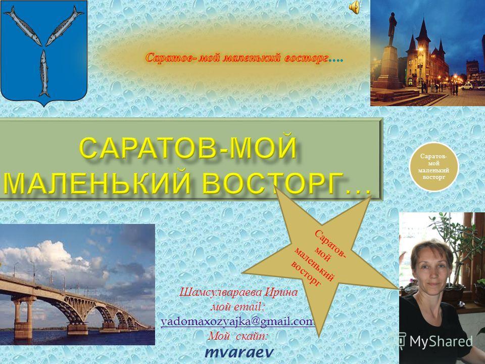 Шамсулвараева Ирина мой е mail: yadomaxozyajka@gmail.com Мой скайп : mvaraev Саратов- мой маленький восторг