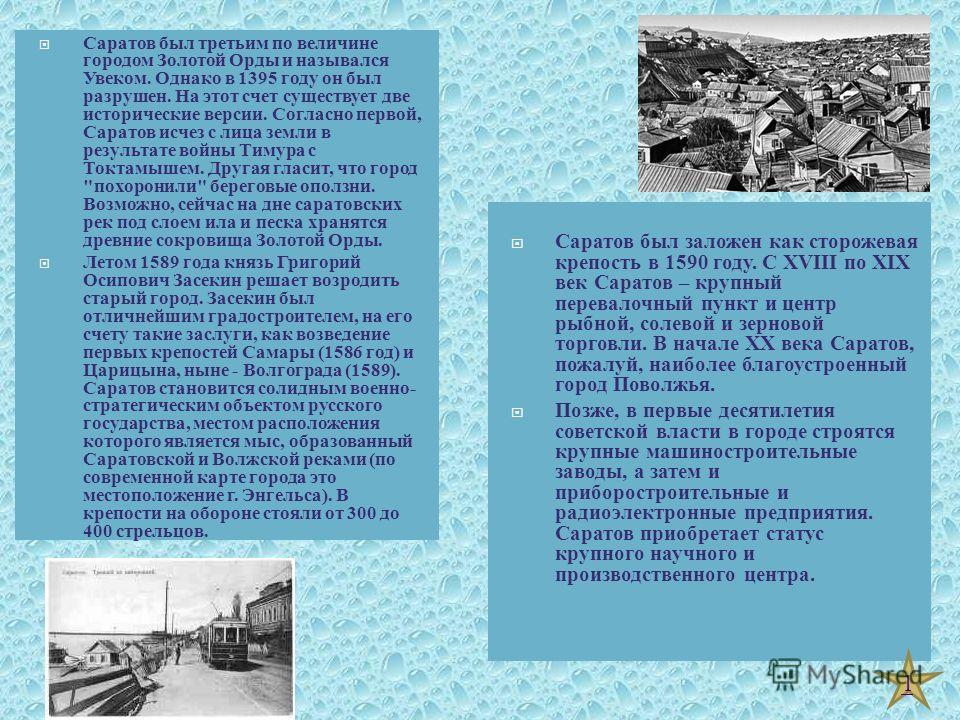 Саратов был заложен как сторожевая крепость в 1590 году. С XVIII по XIX век Саратов – крупный перевалочный пункт и центр рыбной, солевой и зерновой торговли. В начале XX века Саратов, пожалуй, наиболее благоустроенный город Поволжья. Позже, в первые