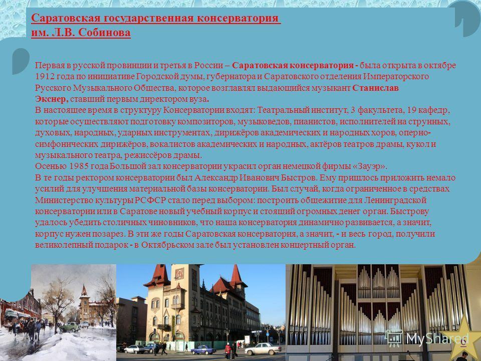 Первая в русской провинции и третья в России – Саратовская консерватория - была открыта в октябре 1912 года по инициативе Городской думы, губернатора и Саратовского отделения Императорского Русского Музыкального Общества, которое возглавлял выдающийс
