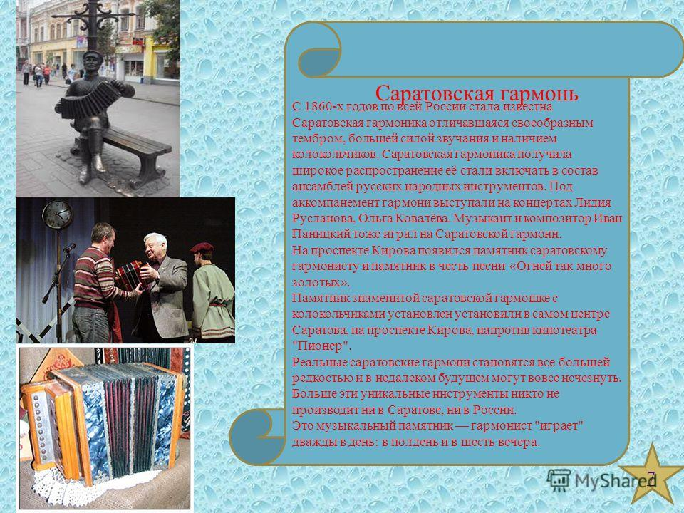 7 С 1860-х годов по всей России стала известна Саратовская гармоника отличавшаяся своеобразным тембром, большей силой звучания и наличием колокольчиков. Саратовская гармоника получила широкое распространение её стали включать в состав ансамблей русск