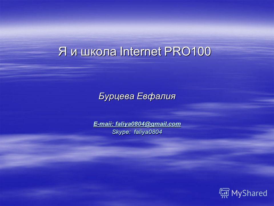 Я и школа Internet PRO100 Бурцева Евфалия E-maii: faliya0804@gmail.com Skype: faliya0804