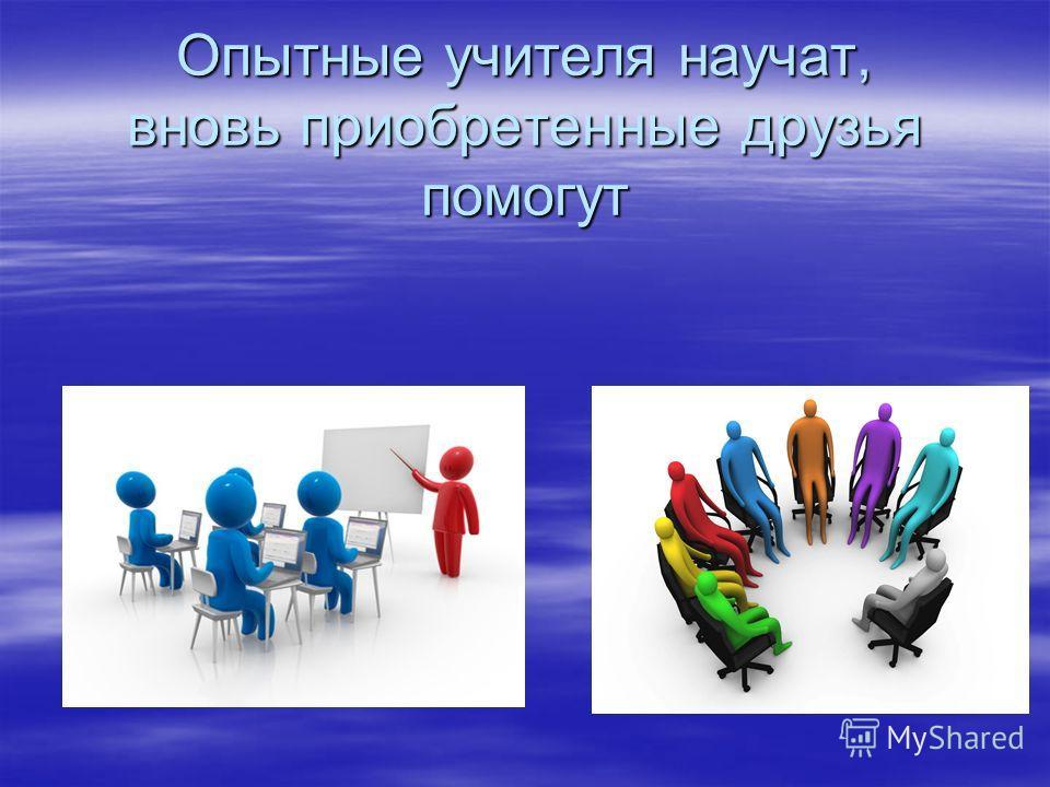 Опытные учителя научат, вновь приобретенные друзья помогут