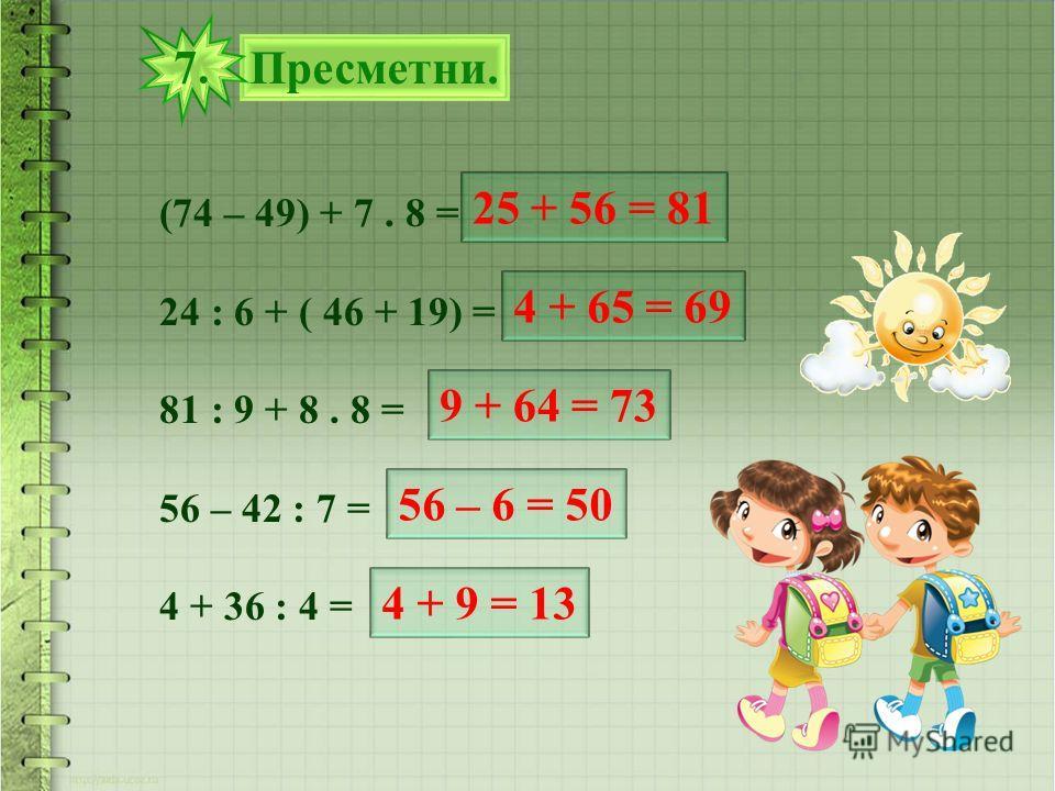 Пресметни. 7. (74 – 49) + 7. 8 = 24 : 6 + ( 46 + 19) = 81 : 9 + 8. 8 = 56 – 42 : 7 = 4 + 36 : 4 = 25 + 56 = 81 4 + 65 = 69 9 + 64 = 73 56 – 6 = 50 4 + 9 = 13