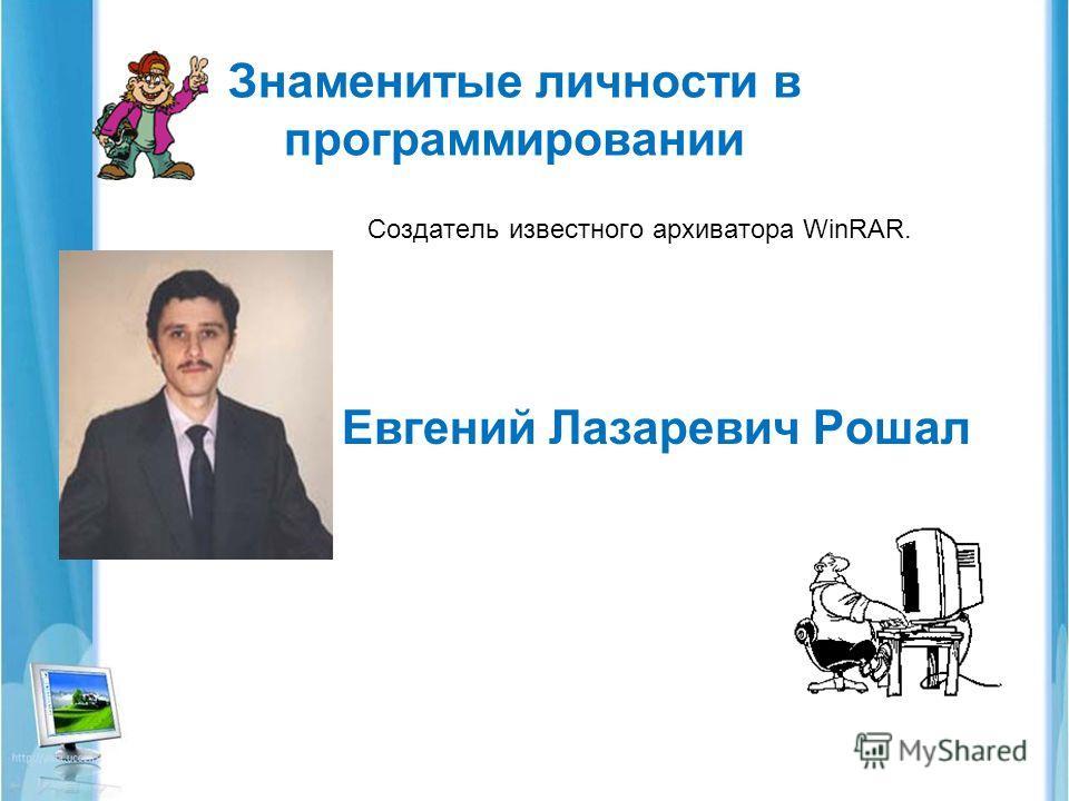 Знаменитые личности в программировании Создатель известного архиватора WinRAR. Евгений Лазаревич Рошал.