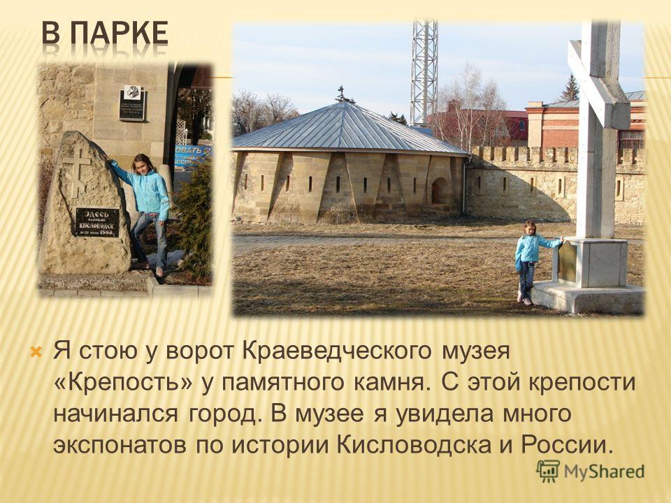 Я стою у ворот Краеведческого музея «Крепость» у памятного камня. С этой крепости начинался город. В музее я увидела много экспонатов по истории Кисловодска и России.