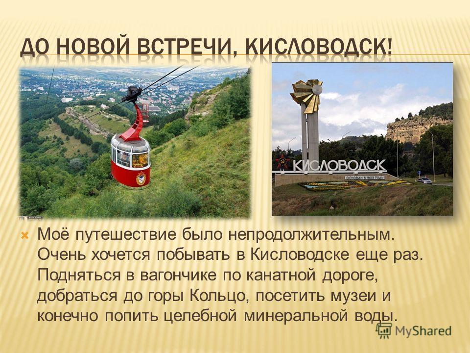 Моё путешествие было непродолжительным. Очень хочется побывать в Кисловодске еще раз. Подняться в вагончике по канатной дороге, добраться до горы Кольцо, посетить музеи и конечно попить целебной минеральной воды.