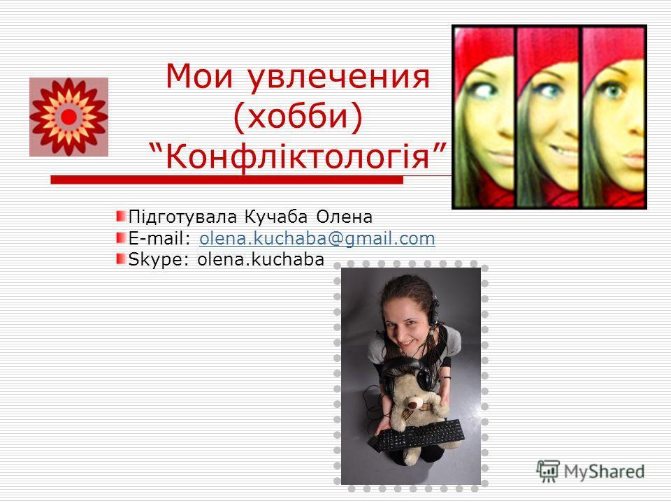 Мои увлечения (хобби) Конфліктологія Підготувала Кучаба Олена E-mail: olena.kuchaba@gmail.comolena.kuchaba@gmail.com Skype: olena.kuchaba