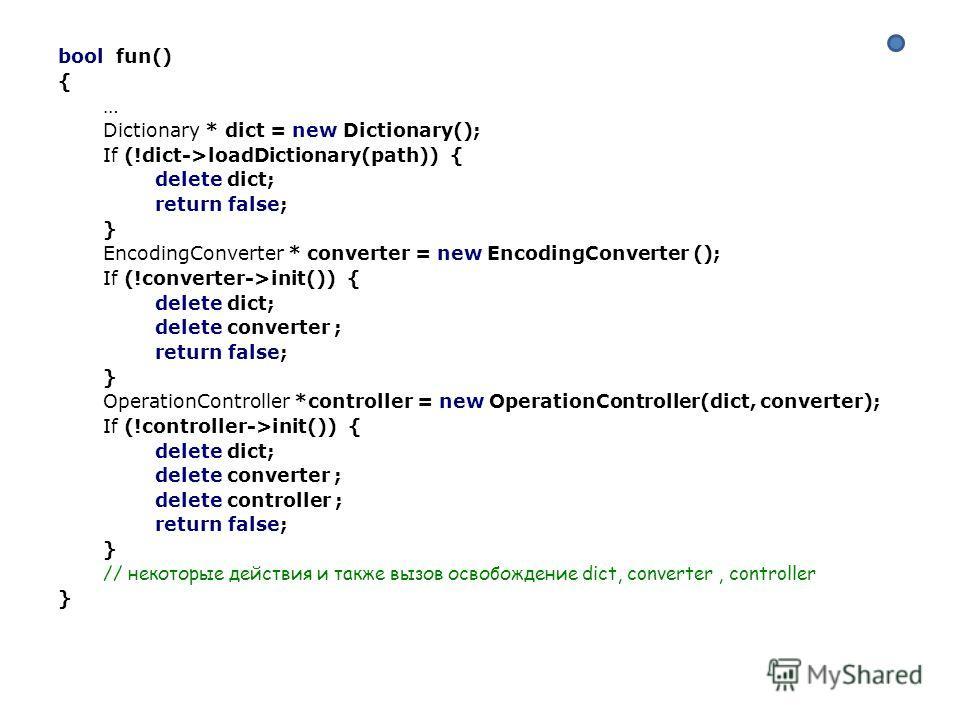 bool fun() { … Dictionary * dict = new Dictionary(); If (!dict->loadDictionary(path)) { delete dict; return false; } EncodingConverter * converter = new EncodingConverter (); If (!converter->init()) { delete dict; delete converter ; return false; } O