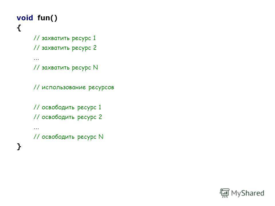 void fun() { // захватить ресурс 1 // захватить ресурс 2 … // захватить ресурс N // использование ресурсов // освободить ресурс 1 // освободить ресурс 2 … // освободить ресурс N }
