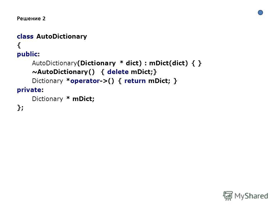 Решение 2 class AutoDictionary { public: AutoDictionary(Dictionary * dict) : mDict(dict) { } ~AutoDictionary() { delete mDict;} Dictionary *operator->() { return mDict; } private: Dictionary * mDict; };