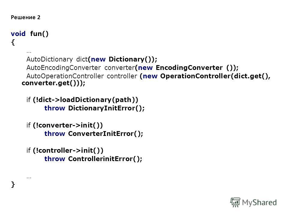 Решение 2 void fun() { … AutoDictionary dict(new Dictionary()); AutoEncodingConverter converter(new EncodingConverter ()); AutoOperationController controller (new OperationController(dict.get(), converter.get())); if (!dict->loadDictionary(path)) thr