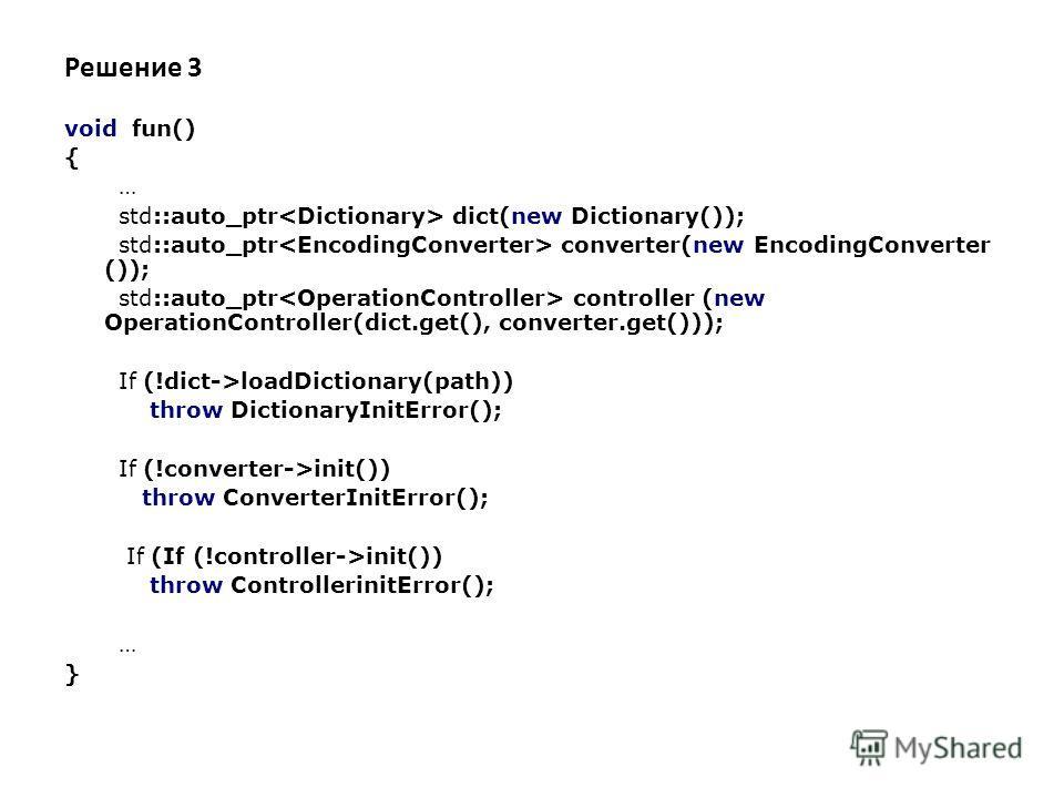Решение 3 void fun() { … std::auto_ptr dict(new Dictionary()); std::auto_ptr converter(new EncodingConverter ()); std::auto_ptr controller (new OperationController(dict.get(), converter.get())); If (!dict->loadDictionary(path)) throw DictionaryInitEr