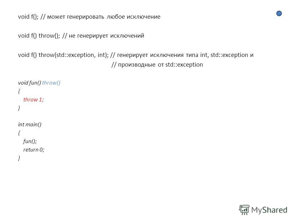 void f(); // может генерировать любое исключение void f() throw(); // не генерирует исключений void f() throw(std::exception, int); // генерирует исключения типа int, std::exception и // производные от std::exception void fun() throw() { throw 1; } i