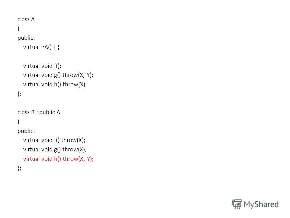 class A { public: virtual ~A() { } virtual void f(); virtual void g() throw(X, Y); virtual void h() throw(X); }; class B : public A { public: virtual void f() throw(X); virtual void g() throw(X); virtual void h() throw(X, Y); };