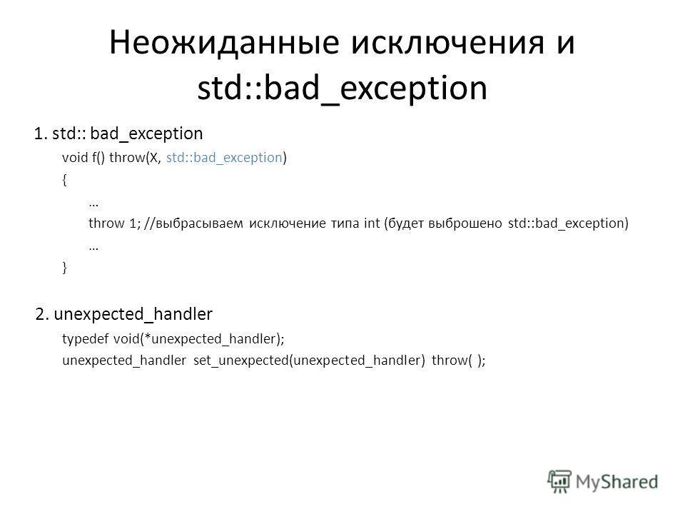Неожиданные исключения и std::bad_exception 1. std:: bad_exception void f() throw(X, std::bad_exception) { … throw 1; //выбрасываем исключение типа int (будет выброшено std::bad_exception) … } 2. unexpected_handler typedef void(*unexpected_handler);