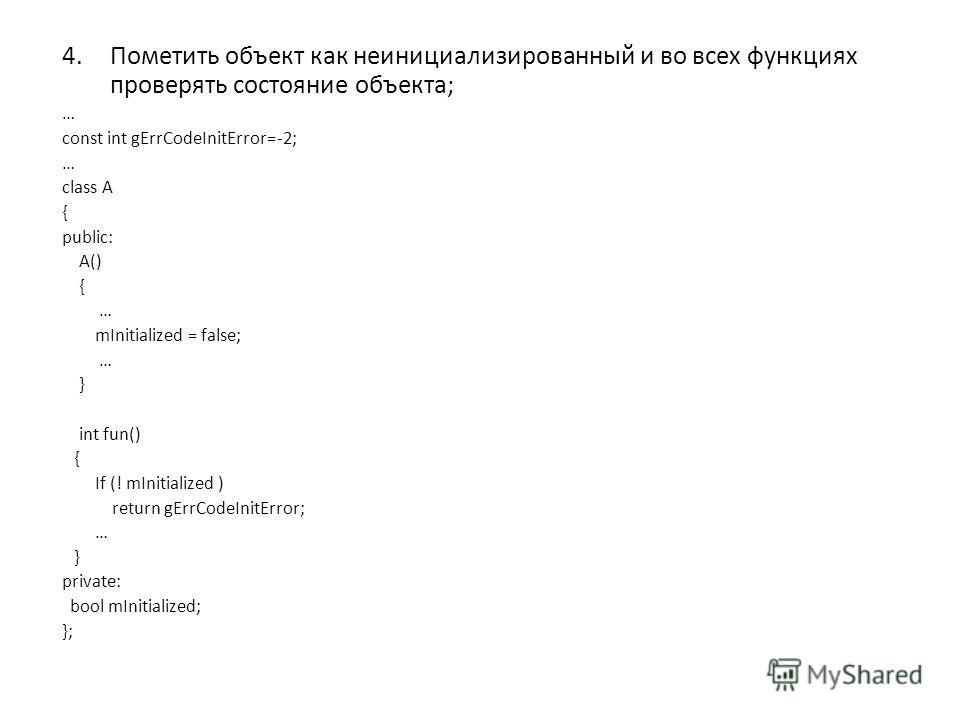 4.Пометить объект как неинициализированный и во всех функциях проверять состояние объекта; … const int gErrCodeInitError=-2; … class A { public: A() { … mInitialized = false; … } int fun() { If (! mInitialized ) return gErrCodeInitError; … } private: