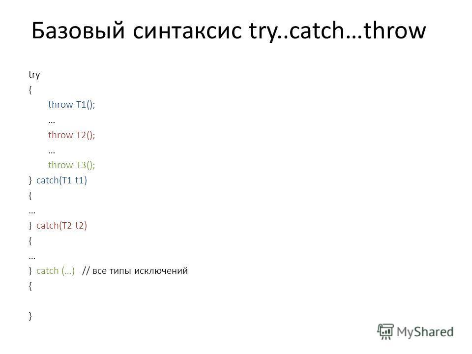 Базовый синтаксис try..catch…throw try { throw T1(); … throw T2(); … throw T3(); } catch(T1 t1) { … } catch(T2 t2) { … } catch (…) // все типы исключений { }