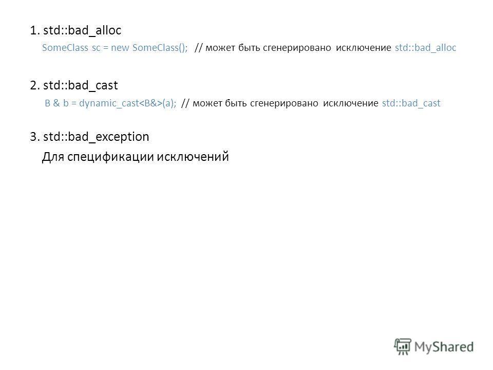 1. std::bad_alloc SomeClass sc = new SomeClass(); // может быть сгенерировано исключение std::bad_alloc 2. std::bad_cast B & b = dynamic_cast (a); // может быть сгенерировано исключение std::bad_cast 3. std::bad_exception Для спецификации исключений