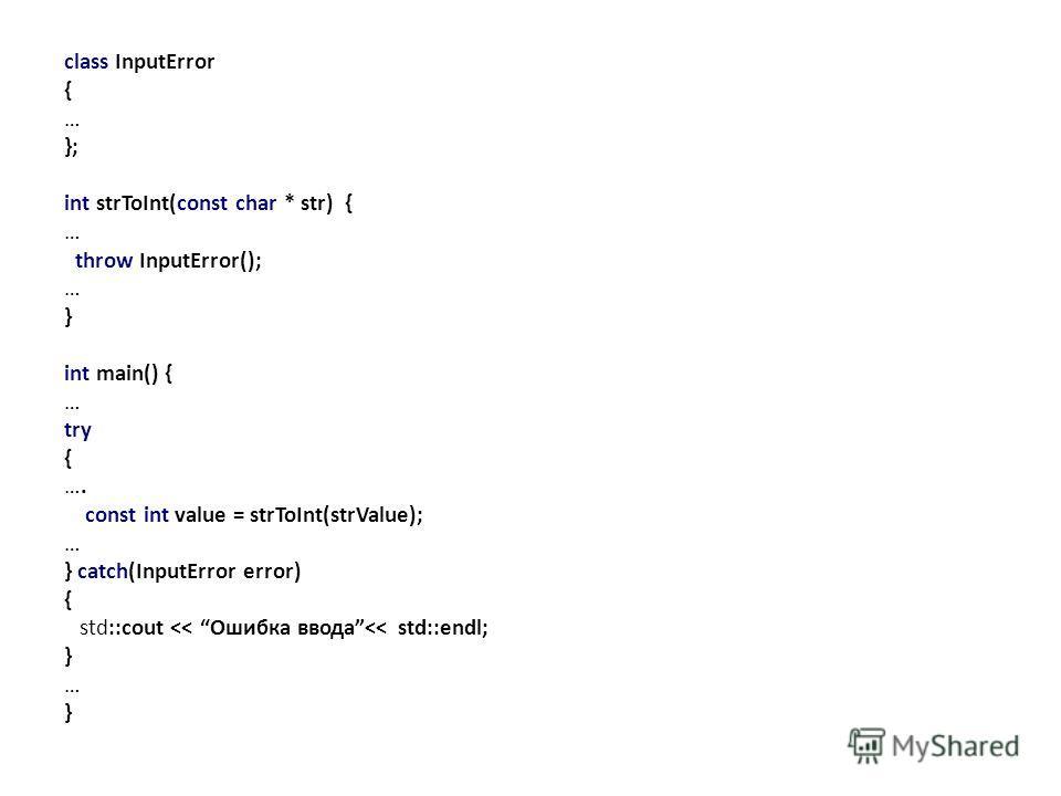 class InputError { … }; int strToInt(const char * str) { … throw InputError(); … } int main() { … try { …. const int value = strToInt(strValue); … } catch(InputError error) { std::cout