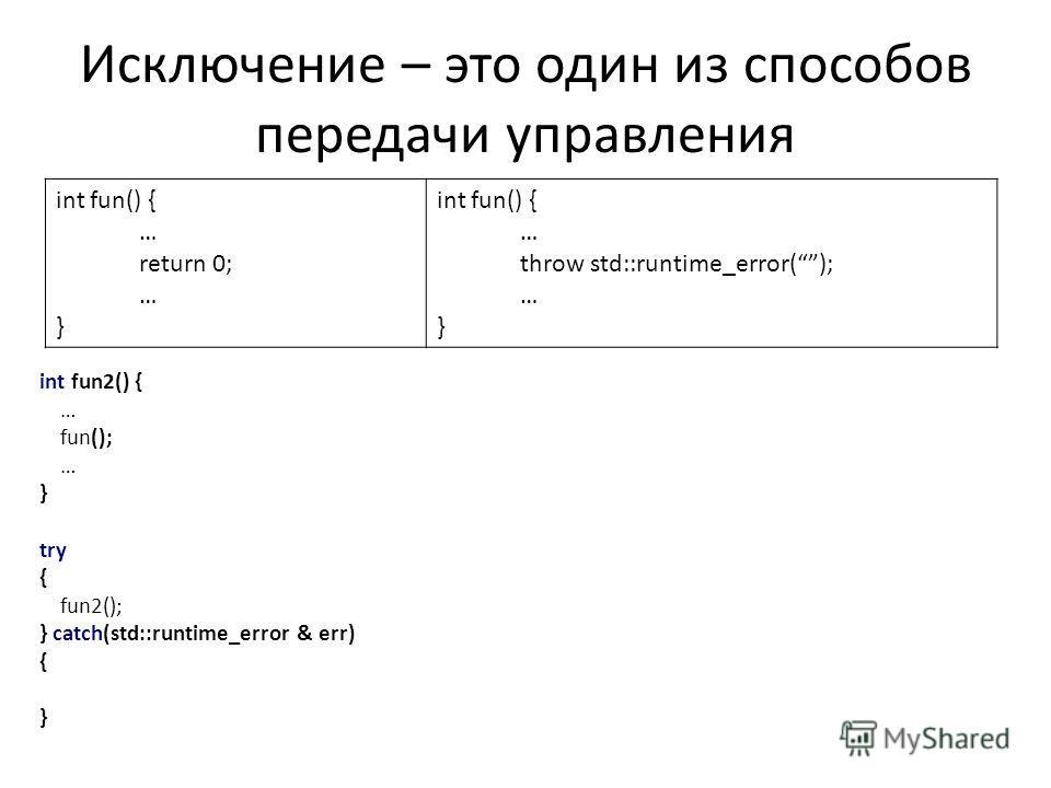 Исключение – это один из способов передачи управления int fun() { … return 0; … } int fun() { … throw std::runtime_error(); … } int fun2() { … fun(); … } try { fun2(); } catch(std::runtime_error & err) { }