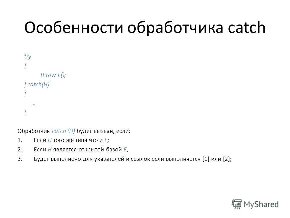Особенности обработчика catch try { throw E(); } catch(H) { … } Обработчик catch (H) будет вызван, если: 1.Если Н того же типа что и Е; 2.Если Н является открытой базой Е; 3.Будет выполнено для указателей и ссылок если выполняется [1] или [2];