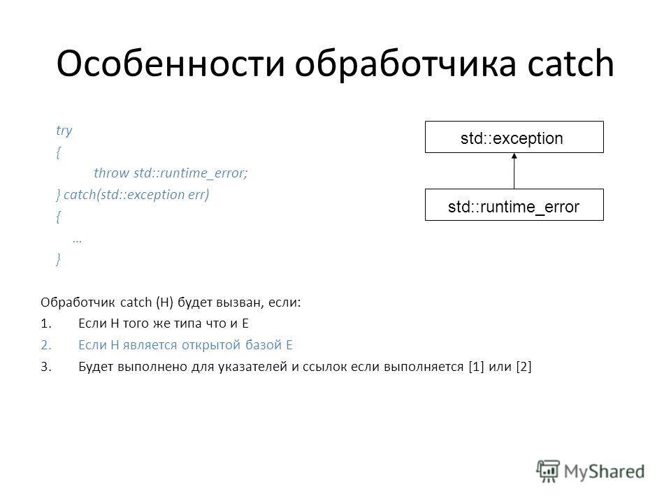 Особенности обработчика catch try { throw std::runtime_error; } catch(std::exception err) { … } Обработчик catch (H) будет вызван, если: 1.Если Н того же типа что и Е 2.Если Н является открытой базой Е 3.Будет выполнено для указателей и ссылок если в