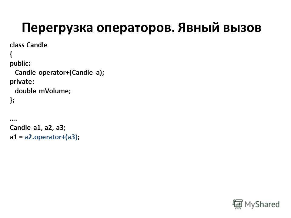Перегрузка операторов. Явный вызов class Candle { public: Candle operator+(Candle a); private: double mVolume; }; …. Candle a1, a2, a3; a1 = a2.operator+(a3);