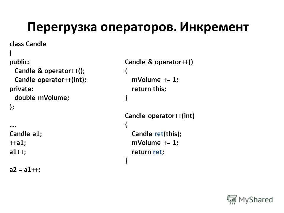 Перегрузка операторов. Инкремент class Candle { public: Candle & operator++(); Candle operator++(int); private: double mVolume; }; …. Candle a1; ++a1; a1++; a2 = a1++; Candle & operator++() { mVolume += 1; return this; } Candle operator++(int) { Cand