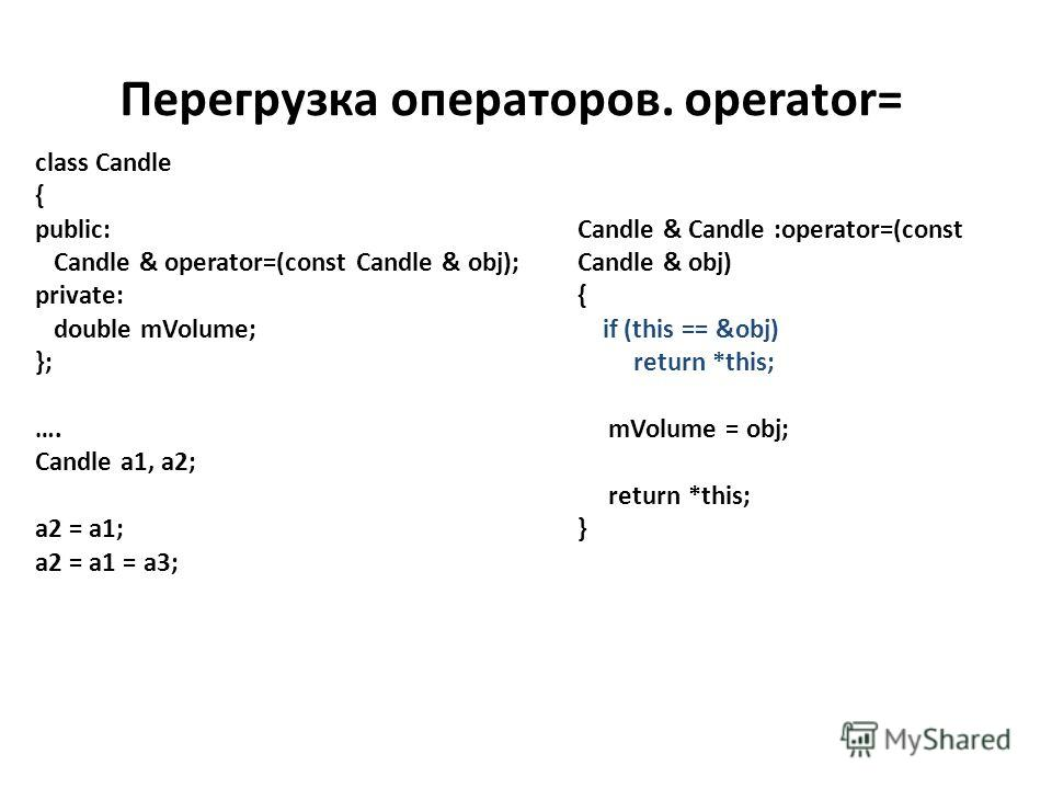 Перегрузка операторов. operator= class Candle { public: Candle & operator=(const Candle & obj); private: double mVolume; }; …. Candle a1, a2; a2 = a1; a2 = a1 = a3; Candle & Candle :operator=(const Candle & obj) { if (this == &obj) return *this; mVol