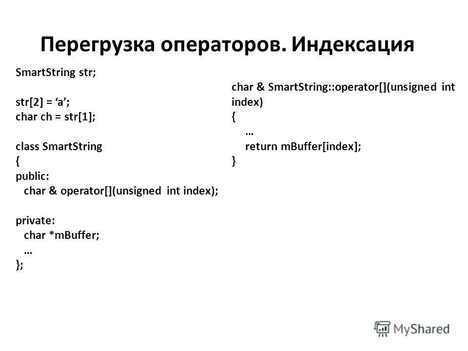 Перегрузка операторов. Индексация SmartString str; str[2] = a; char ch = str[1]; class SmartString { public: char & operator[](unsigned int index); private: char *mBuffer; … }; char & SmartString::operator[](unsigned int index) { … return mBuffer[ind