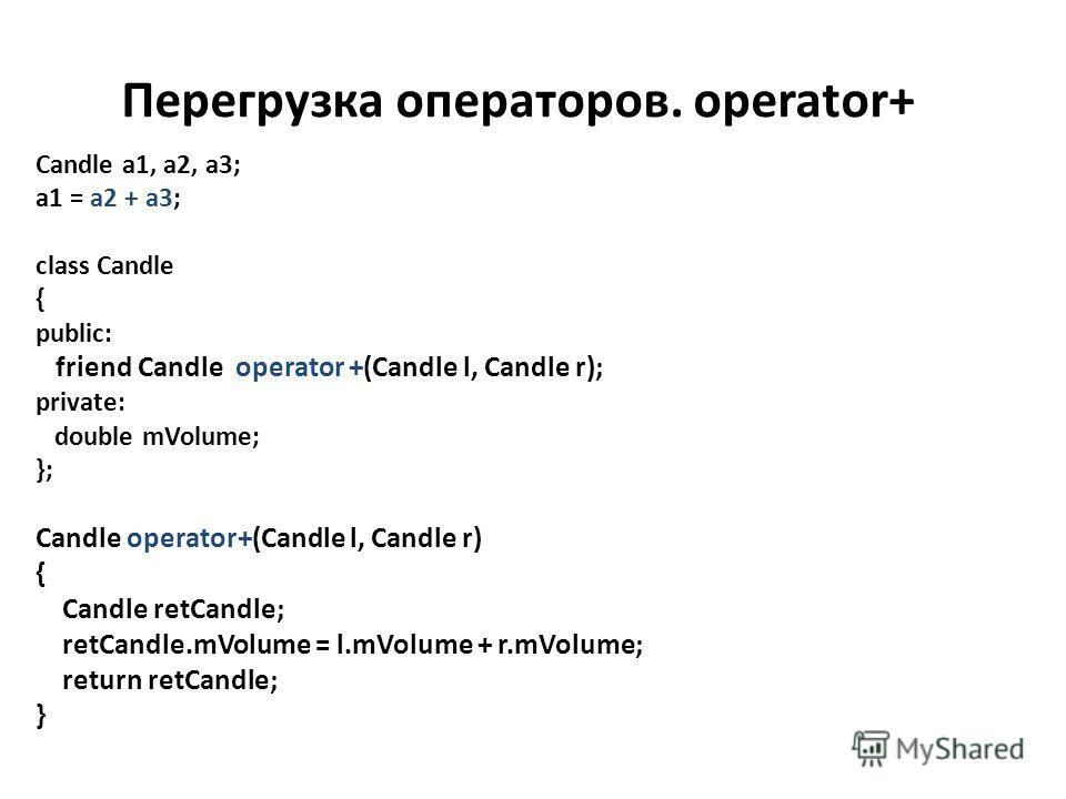 Перегрузка операторов. operator+ Candle a1, a2, a3; a1 = a2 + a3; class Candle { public: friend Candle operator +(Candle l, Candle r); private: double mVolume; }; Candle operator+(Candle l, Candle r) { Candle retCandle; retCandle.mVolume = l.mVolume