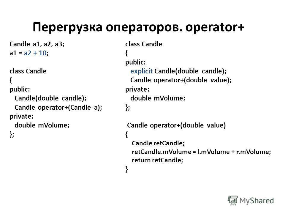 Перегрузка операторов. operator+ Candle a1, a2, a3; a1 = a2 + 10; class Candle { public: Candle(double candle); Candle operator+(Candle a); private: double mVolume; }; class Candle { public: explicit Candle(double candle); Candle operator+(double val