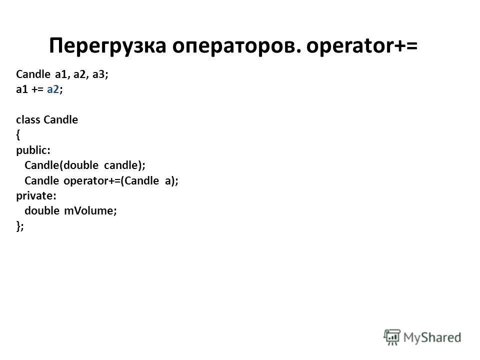 Перегрузка операторов. operator+= Candle a1, a2, a3; a1 += a2; class Candle { public: Candle(double candle); Candle operator+=(Candle a); private: double mVolume; };