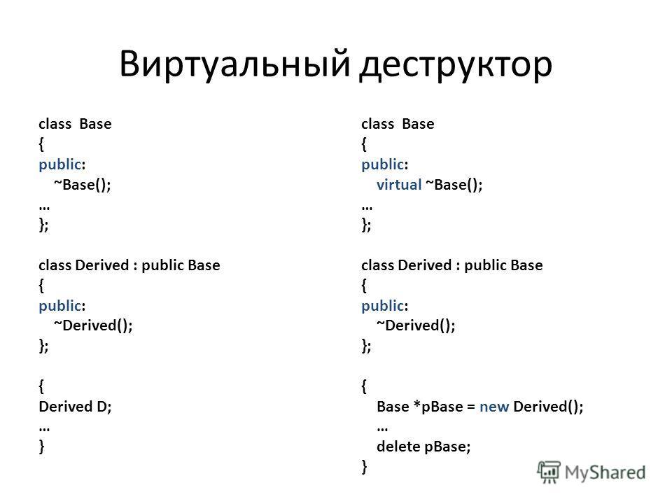 class Base { public: ~Base(); … }; class Derived : public Base { public: ~Derived(); }; { Derived D; … } class Base { public: virtual ~Base(); … }; class Derived : public Base { public: ~Derived(); }; { Base *pBase = new Derived(); … delete pBase; }