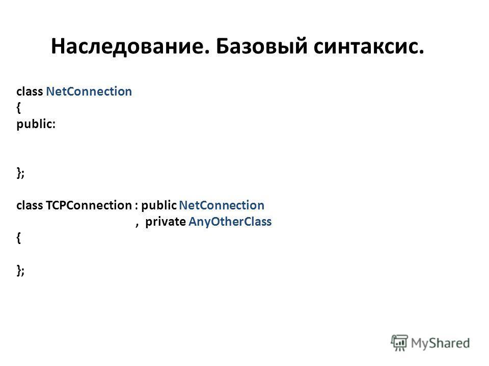 Наследование. Базовый синтаксис. class NetConnection { public: }; class TCPConnection : public NetConnection, private AnyOtherClass { };