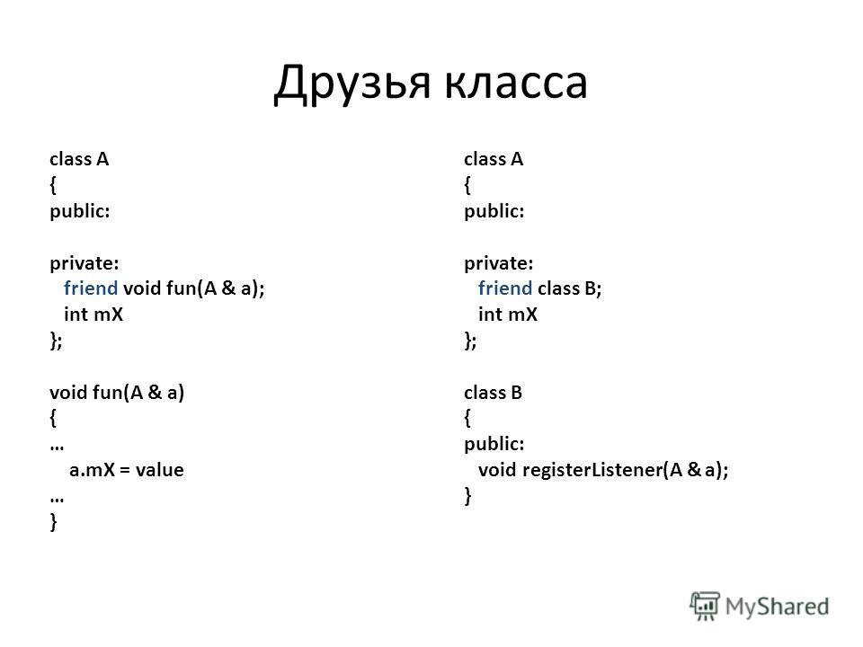 class A { public: private: friend void fun(A & a); int mX }; void fun(A & a) { … a.mX = value … } class A { public: private: friend class B; int mX }; class B { public: void registerListener(A & a); } Друзья класса