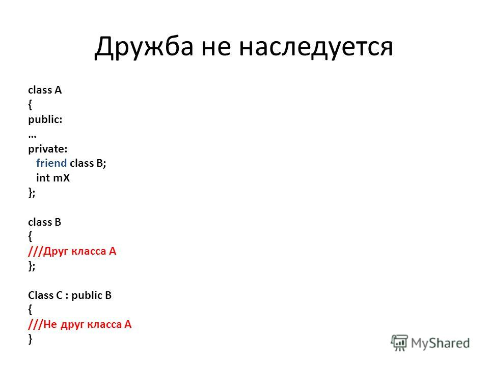 class A { public: … private: friend class B; int mX }; class B { ///Друг класса A }; Class C : public B { ///Не друг класса A } Дружба не наследуется
