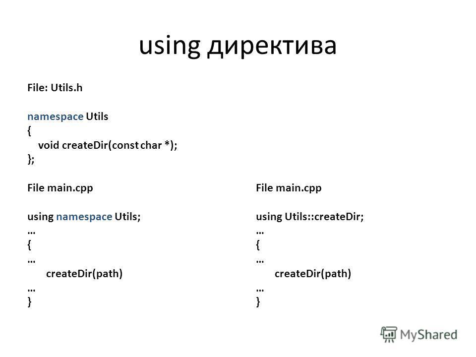 File: Utils.h namespace Utils { void createDir(const char *); }; File main.cpp using namespace Utils; … { … createDir(path) … } File main.cpp using Utils::createDir; … { … createDir(path) … } using директива