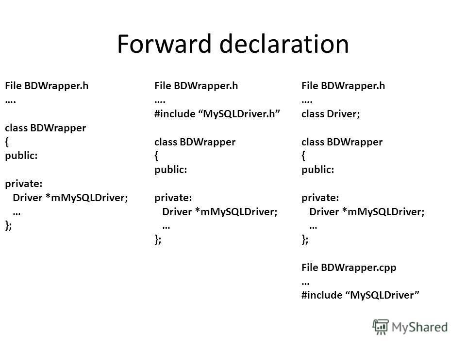 File BDWrapper.h …. class BDWrapper { public: private: Driver *mMySQLDriver; … }; File BDWrapper.h …. #include MySQLDriver.h class BDWrapper { public: private: Driver *mMySQLDriver; … }; File BDWrapper.h …. class Driver; class BDWrapper { public: pri