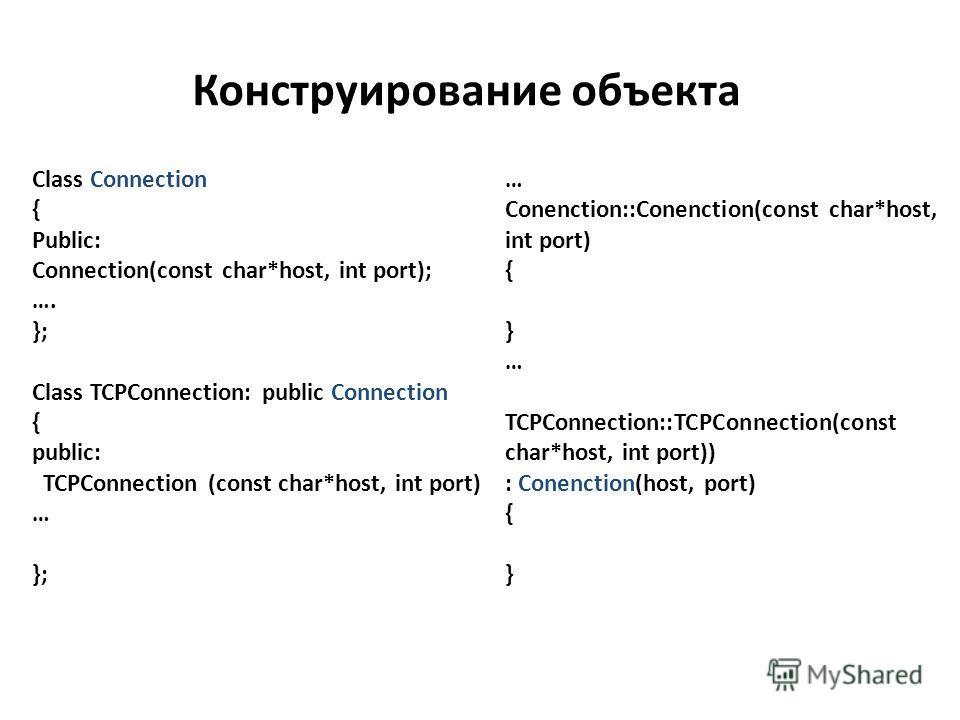 Конструирование объекта Class Connection { Public: Connection(const char*host, int port); …. }; Class TCPConnection: public Connection { public: TCPConnection (const char*host, int port) … }; … Conenction::Conenction(const char*host, int port) { } …