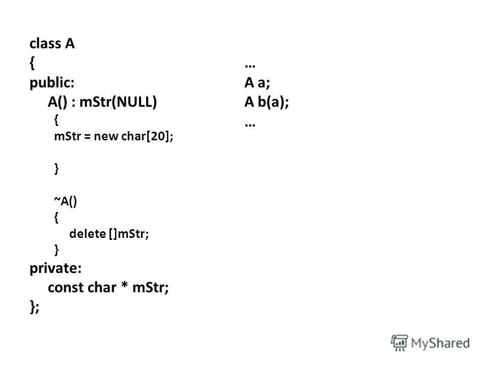 class A { public: A() : mStr(NULL) { mStr = new char[20]; } ~A() { delete []mStr; } private: const char * mStr; }; … A a; A b(a); …