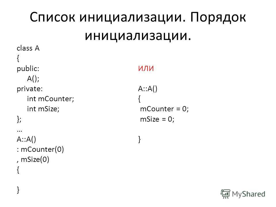 Список инициализации. Порядок инициализации. class A { public: A(); private: int mCounter; int mSize; }; … A::A() : mCounter(0), mSize(0) { } ИЛИ A::A() { mCounter = 0; mSize = 0; }