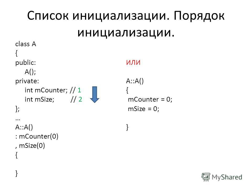 Список инициализации. Порядок инициализации. class A { public: A(); private: int mCounter; // 1 int mSize; // 2 }; … A::A() : mCounter(0), mSize(0) { } ИЛИ A::A() { mCounter = 0; mSize = 0; }