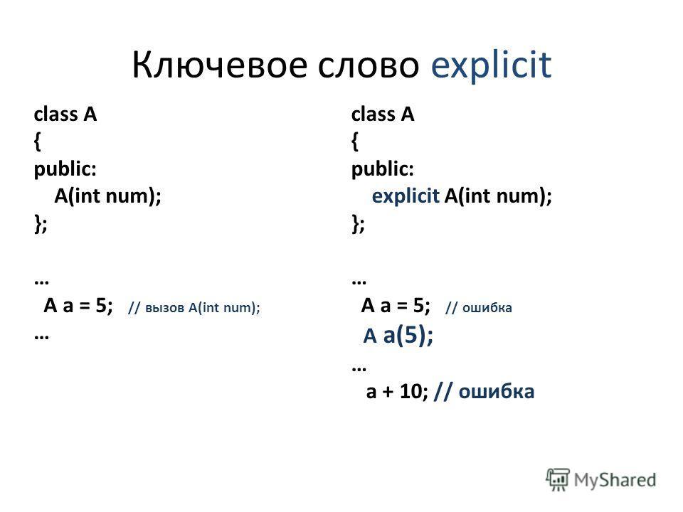 Ключевое слово explicit class A { public: A(int num); }; … A a = 5; // вызов A(int num); … class A { public: explicit A(int num); }; … A a = 5; // ошибка A a(5); … a + 10; // ошибка