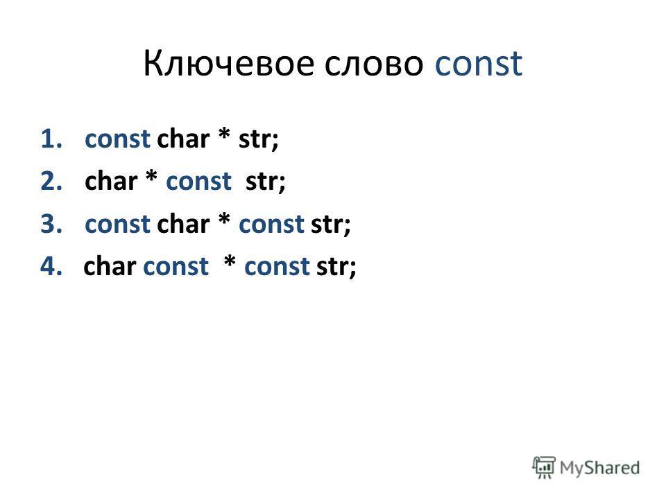 Ключевое слово const 1. const char * str; 2. char * const str; 3. const char * const str; 4. char const * const str;